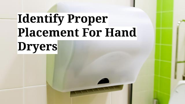 Identify Proper Placement For Hand Dryers