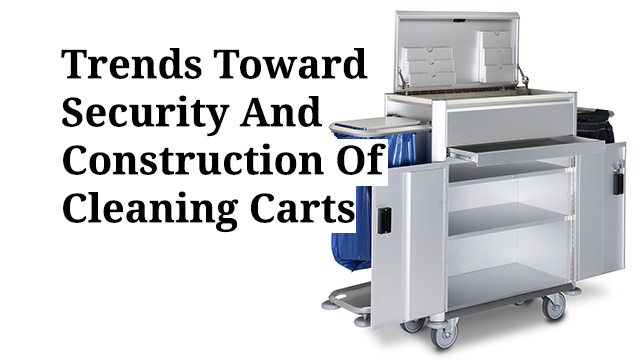 Trends Towards Security And Construction Of Cleaning Carts