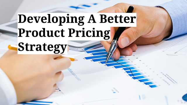 Developing A Better Product Pricing Strategy