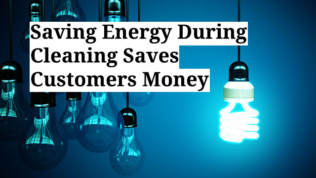 Saving Energy During Cleaning Saves Customers Money